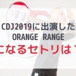 CDJにORANGE RANGE出演!気になるセトリは??