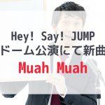 Hey! Say! JUMP「Muah Muah」東京ドームで新曲披露