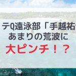 【イッテQ遠泳部】手越祐也流されちゃうほどの波に大ピンチ!?