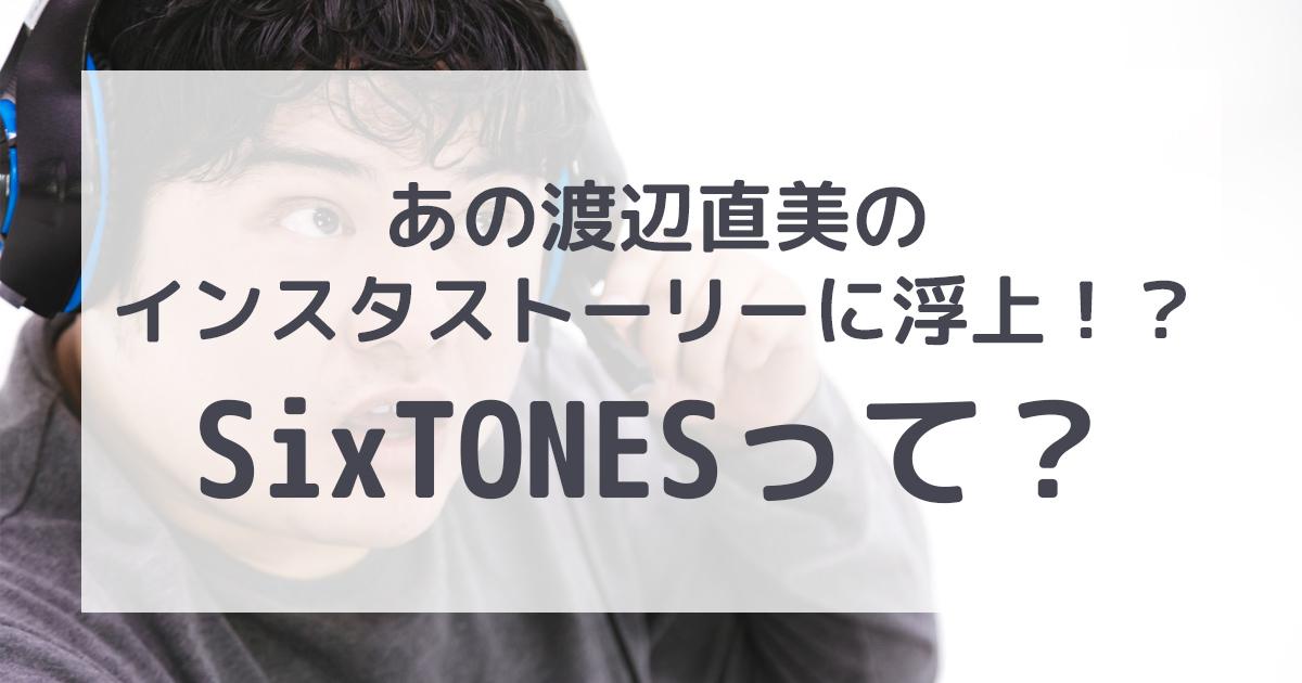 渡辺直美のインスタストーリーに浮上!?SixTONESって?