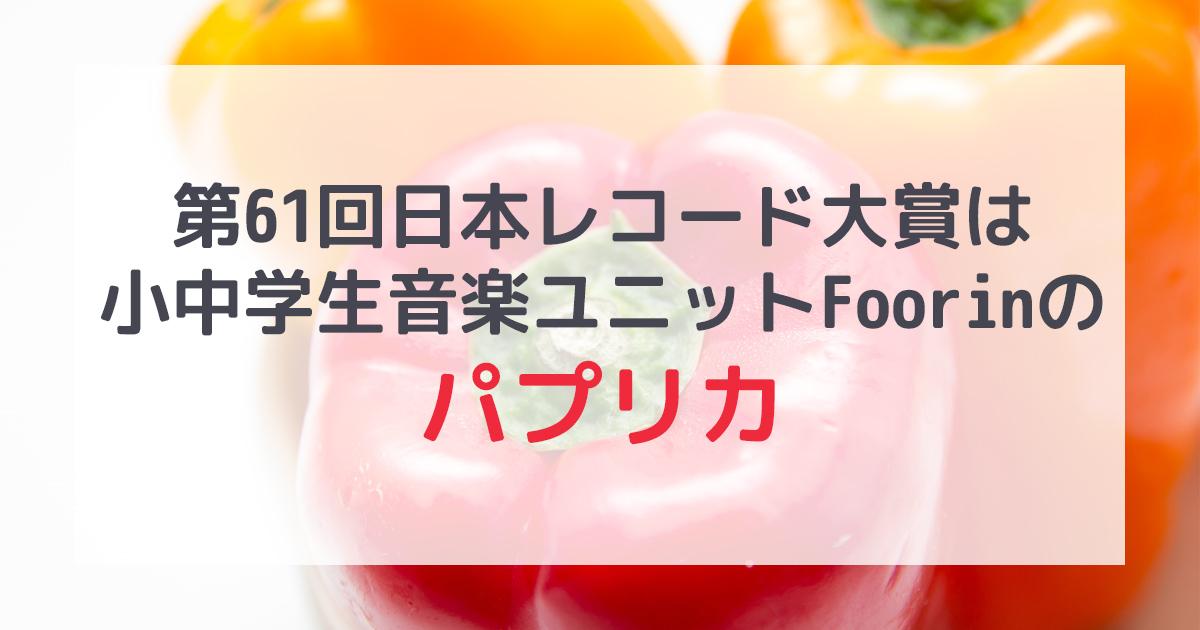 第61回日本レコード大賞はFoorinのパプリカ!!