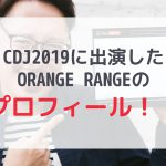 CDJ2019に出演したORANGE RANGEのプロフィール!