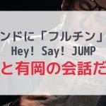 トレンド「フルチン」はHey! Say! JUMP山田と有岡!!