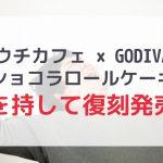 【ローソン】ウチカフェ×GODIVAコラボ商品が復刻発売!