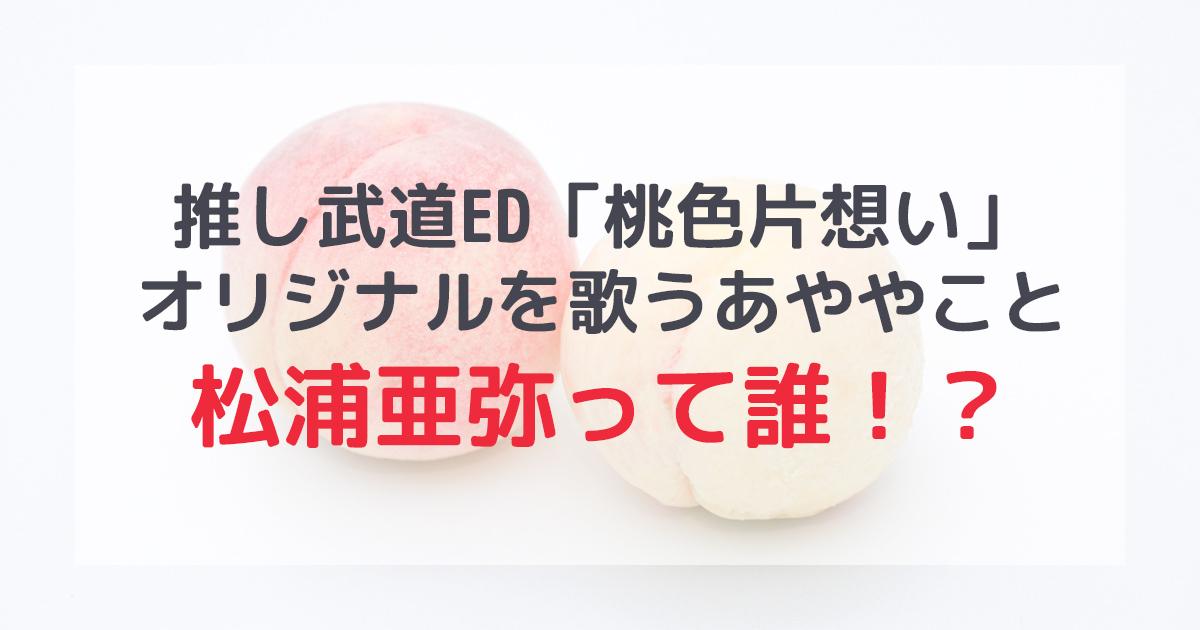 推し武道ED「桃色片想い」のオリジナルを歌っている松浦亜弥って誰!?