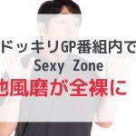 【Sexy Zone】ドッキリGPで菊池風磨が全裸を露わにする!?