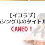 【=LOVE】7枚目のシングルタイトルは「CAMEO」に決定!