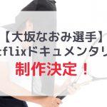 【大坂なおみ】ネトフリでオリジナルドキュメンタリー制作決定!
